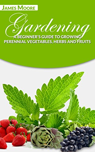 Gardening: A Beginner's Guide to Growing Perennial Vegetables, Herbs and Fruits by [James Moore]