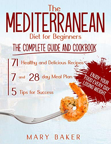 The Mediterranean Diet For Beginners: The Complete Guide and Cookbook. 71 Healthy and Delicious Recipes, 7 and 28 Day Meal Plan, 5 Tips For Success. Enjoy Your Food Every Day Losing Weight