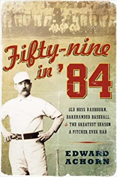Fifty-nine in '84: Old Hoss Radbourn, Barehanded Baseball, and the Greatest Season a Pitcher Ever Had by [Edward Achorn]