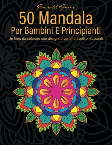 50 Mandala Per Bambini E Principianti: Un libro da colorare con disegni divertenti, facili e rilassanti