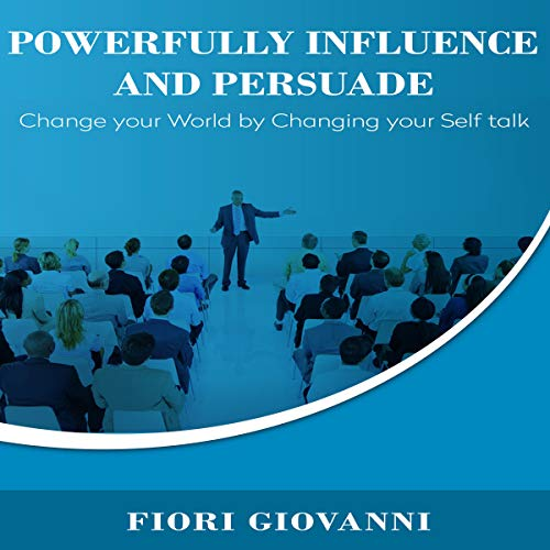 Powerfully Influence and Persuade: Change Your World by Changing Your Self Talk audiobook cover art