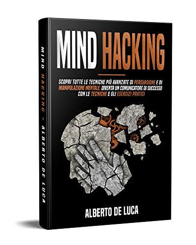 Mind Hacking: Scopri tutte le Tecniche più Avanzate di Persuasione e di Manipolazione Mentale. Diventa un Comunicatore di Successo con le Tecniche e gli Esercizi Pratici