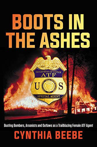 Boots in the Ashes: Busting Bombers, Arsonists and Outlaws as a Trailblazing Female ATF Agent (English Edition)