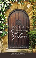 Journey to the Secret Place: My Story Along With a 6 - Week Devotional Finding God