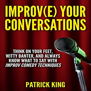 Improve Your Conversations: Think on Your Feet, Witty Banter, and Always Know What to Say with Improv Comedy Techniques                   By:                                                                                                                                 Patrick King                               Narrated by:                                                                                                                                 Jeremy Reloj                      Length: 2 hrs and 5 mins     23 ratings     Overall 4.0