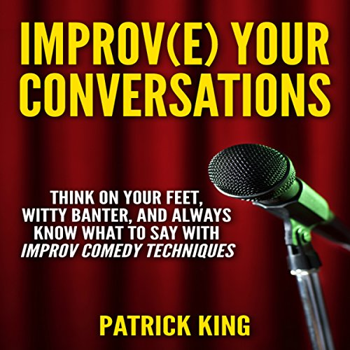 Improve Your Conversations: Think on Your Feet, Witty Banter, and Always Know What to Say with Improv Comedy Techniques audiobook cover art