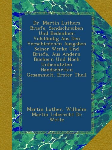 Dr. Martin Luthers Briefe, Sendschreiben Und Bedenken: Volständig Aus Den Verschiedenen Ausgaben Seiner Werke Und Briefe, Aus Andern Büchern Und Noch Unbenutzten Handschriten Gesammelt, Erster Theil