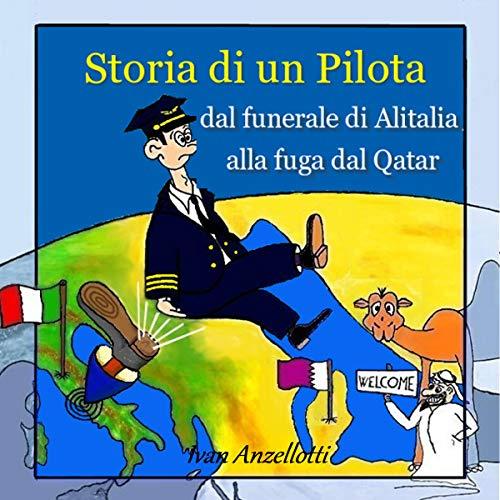 Storia di un Pilota. Dal Funerale di Alitalia alla Fuga dal Qatar. [History of a Pilot. A Pilot's Story from the Ruins of Alitalia to the Desert of Qatar .] audiobook cover art
