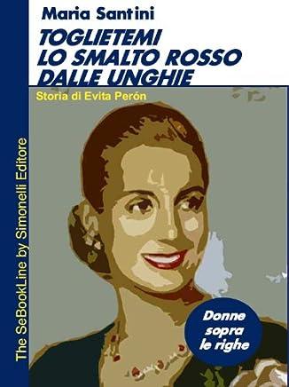Toglietemi lo smalto rosso dalle unghie - Storia di Evita Perón