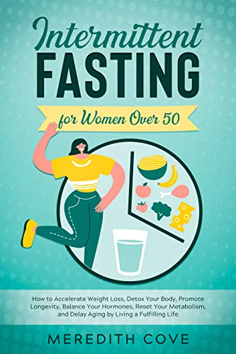 Intermittent Fasting for Women Over 50: How to Accelerate Weight Loss, Detox Your Body, Promote Longevity, Balance Your Hormones, Reset Your Metabolism, ... Living a Fulfilling Life (English Edition)