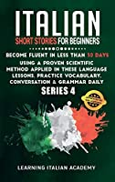 Italian Short Stories for Beginners: Become Fluent in Less Than 30 Days Using a Proven Scientific Method Applied in These Language Lessons. Practice Vocabulary, Conversation & Grammar Daily (series 4) (Learning Italian with Stories)
