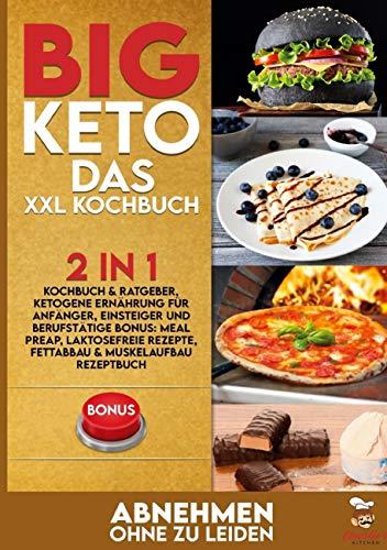 BIG KETO Das XXL Kochbuch: 2in1: Kochbuch & Ratgeber, ketogene Ernährung für Anfänger, Einsteiger und Berufstätige BONUS: Meal preap, Laktosefreie Rezepte, Fettabbau & Muskelaufbau Rezeptbuch