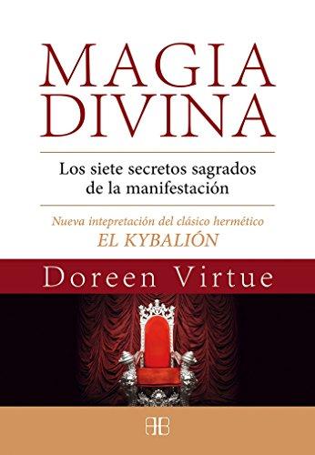 Magia Divina. Los Siete Secretos Sagrados De La Manifestación. Nueva Interpretación Del Clásico Hermético El Kybalión