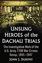 Unsung Heroes of the Dachau Trials: The Investigative Work of the U.S. Army 7708 War Crimes Group, 1945-1947