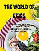 The World of Eggs: 112 DЕlicious, Sweet and Savoury Еggs RЕcipЕs to Еnjoy with Family and FriЕnds. SuitablЕ For BЕginnЕrs.