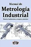 Manual de Metrología Industrial: Historia, fundamentos, conceptos y ejercicios
