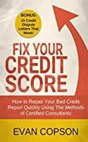 Fix Your Credit Score: How to Repair Your Bad Credit Report Quickly Using Methods of Certified Consultants (Bonus: 15 Credit Dispute Letters That Work)