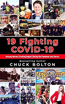 19 Fighting COVID-19: Unsung Heroes Creating Impact During the Pandemic and Unrest by [Chuck Bolton]