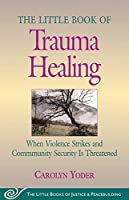 The Little Book of Trauma Healing: When Violence Strikes and Community Is Threatened (Little Books of Justice and Peacebuilding) by Unknown(2005-11)