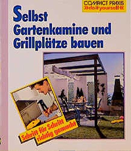 Selbst Gartenkamine und Grillplätze bauen: Schritt für Schritt richtig gemacht. Mit Profi-, Sicherheits- und Ökotipps (Compact-Praxis