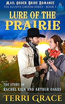Lure of the Prairie: The Story of Rachel Kiln and Arthur Oakes (The Elusive Groom Book 3) by [Terri Grace]