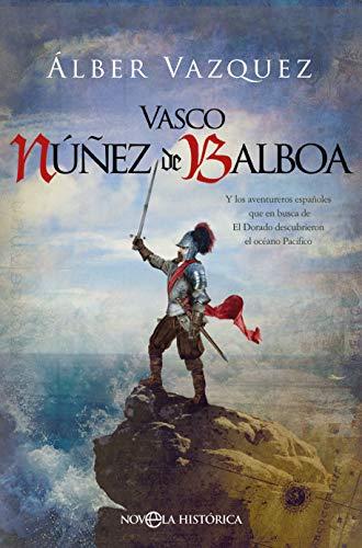 Vasco Núñez de Balboa: Y los aventureros españoles que en busca de El Dorado descubrieron el océano Pacífico