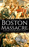 Boston Massacre: A History from Beginning to End (American Revolution Book 1)