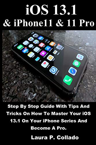 iOS 13.1 & iPhone11 & 11 Pro: Step By Step Guide With Tips And Tricks On How To Master Your iOS 13.1 On Your iPhone Series And Become A Pro