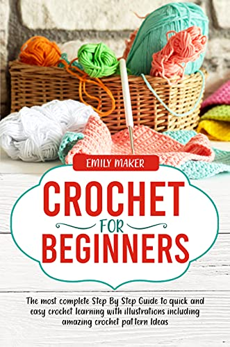 Crochet for Beginners: The most complete Step By Step Guide to quick and easy crochet learning with illustrations including amazing crochet pattern Ideas by [Emily Maker]