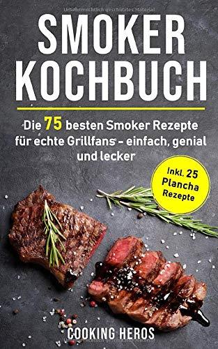 Smoker Kochbuch: Die 75 besten Smoker Rezepte für echte Grillfans - einfach, genial und lecker inkl. 25 Plancha Rezepte (Smoker Buch, Band 1)