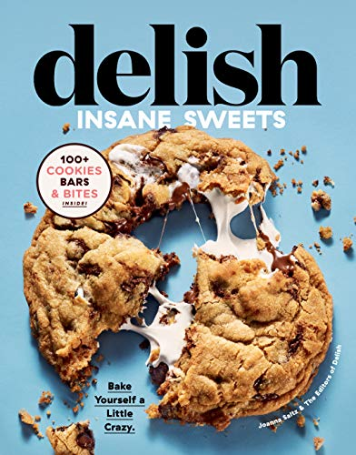 Delish Insane Sweets: Bake Yourself a Little Crazy: 100+ Cookies, Bars, Bites, and Treats