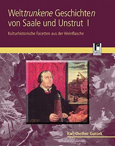 Welttrunkene Geschichten von Saale und Unstrut 1: Kulturhistorische Facetten aus der Weinflasche