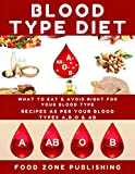 BLOOD TYPE DIET : What to Eat & Avoid Right for Your Blood Type: Recipes as Per Your Blood Types A,B,O & AB