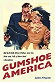 Gumshoe America: Hard-Boiled Crime Fiction and the Rise and Fall of New Deal Liberalism