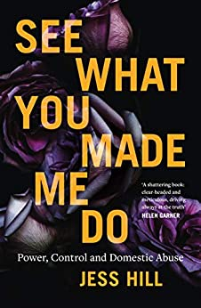 See What You Made Me Do: Power, Control and Domestic Abuse by [Jess Hill]