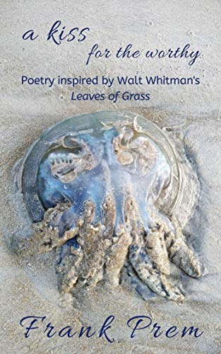 a kiss for the worthy: Poetry inspired by the Walt Whitman poem 'Leaves of Grass' (A Love Poetry Trilogy Book 2)