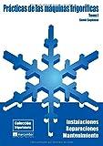 Prácticas de las Máquianas Frigoríficas (Tomo I): Instalaciones, Reparaciones y Mantenimiento (COLECCIÓN FRIGORISTER�A)