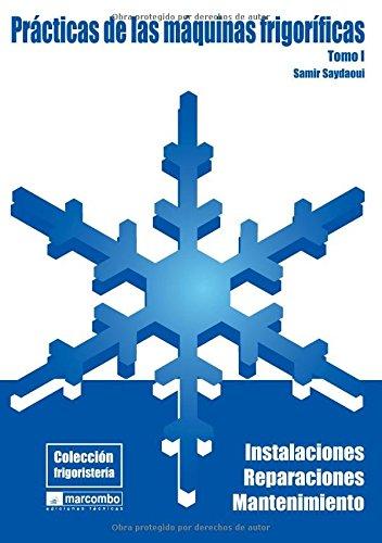 Prácticas de las Máquianas Frigoríficas (Tomo I): Instalaciones, Reparaciones y Mantenimiento (COLECCIÓN FRIGORISTERÍA)