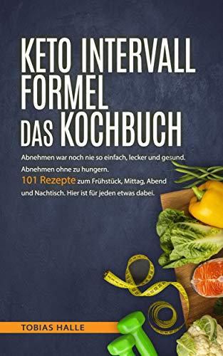 KETO INTERVALL FORMEL DAS KOCHBUCH: Abnehmen war noch nie so einfach, lecker und gesund. Abnehmen ohne zu hungern. 101 Rezepte zum Frühstück, Mittag, Abend, Nachtisch. Hier ist für jeden etwas dabei