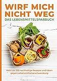 Wirf mich nicht weg – Das Lebensmittelsparbuch: Mehr als 333 nachhaltige Rezepte und Ideen gegen Lebensmittelverschwendung