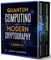 Quantum Computing and Modern Cryptography 2 books in 1: A Complete Guide. Discover History, Features, Developments and Applications of New Quantum Computers and Secrets of Modern Cryptography Front Cover