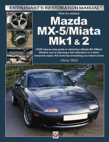 Wild, O: Mazda MX-5/Miata Mk1 & 2: Your Step-By-Step Guide to Restoring a Mazda MX-5/Miata. Whether You're Planning a Full Restoration or a Minor ... to Know (Enthusiast's Restoration Manual)