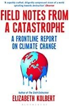 By Elizabeth Kolbert Field Notes from a Catastrophe: A Frontline Report on Climate Change (New Revised ed) [Paperback]
