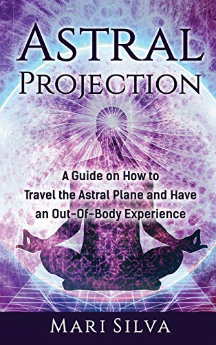 Astral Projection: A Guide on How to Travel the Astral Plane and Have an Out-Of-Body Experience
