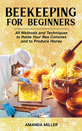 Beekeeping for Beginners: Backyard Beekeeping Guide: All Methods and Techniques to Raise Your Bee Colonies and Produce Honey