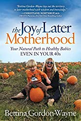 Image: The Joy of Later Motherhood: Your Natural Path to Healthy Babies Even in Your 40s | Kindle Edition | by Bettina Gordon-Wayne (Author). Publisher: Morgan James Publishing (February 6, 2018)
