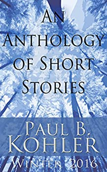 An Anthology of Short Stories: Winter 2016 by [Paul B Kohler]