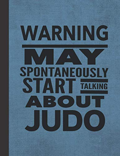Warning May Spontaneously Start Talking About Judo: Journal Notebook For Martial Arts Woman Man Girl Guy - Best Funny Sensei Instructor Teacher Student Gifts - Blue Cover 8.5