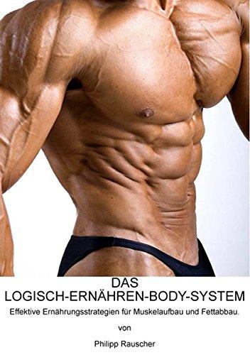 DAS LOGISCH-ERNÄHREN-BODY-SYSTEM: Effektive Ernährungsstrategien für Muskelaufbau und Fettabbau.