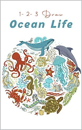 1-2-3 Draw Ocean Life: Draw Amazing Ocean Life Easy, Learn to Draw Sea Animals, Learn to Draw Ocean Wonders, 1-2-3 Draw Ocean Life book (English Edition)